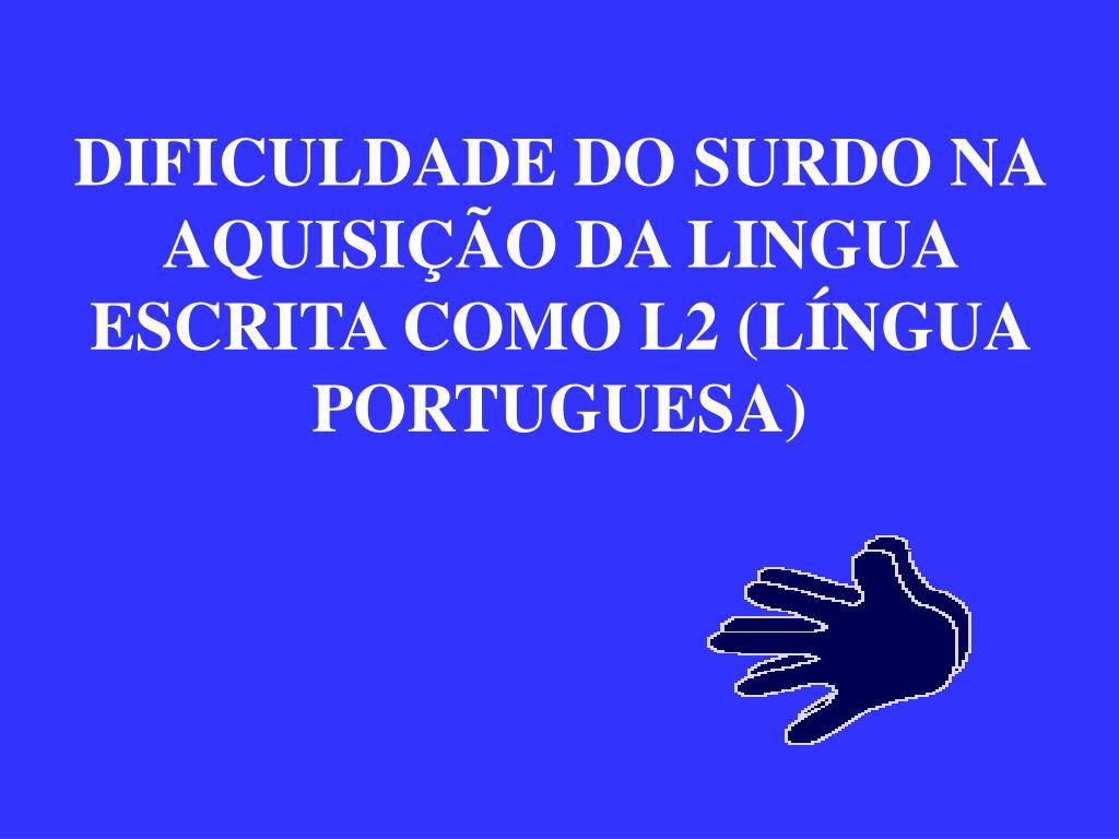 DIFICULDADE DO SURDO NA AQUISIÇÃO DA LINGUA ESCRITA COMO L2 (LÍNGUA PORTUGUESA)