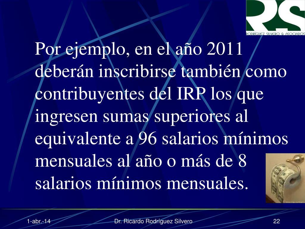 Por ejemplo, en el año 2011 deberán inscribirse también como contribuyentes del IRP los que ingresen sumas superiores al equivalente a 96 salarios mínimos mensuales al año o más de 8 salarios mínimos mensuales.