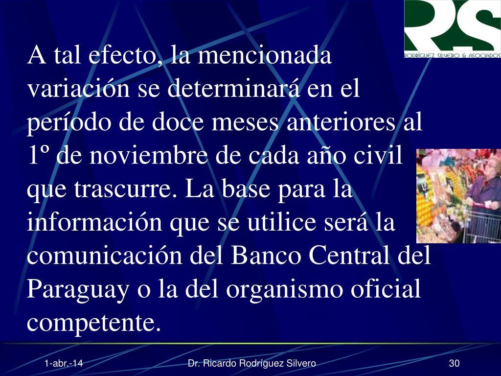A tal efecto, la mencionada variación se determinará en el período de doce meses anteriores al 1º de noviembre de cada año civil que trascurre. La base para la información que se utilice será la comunicación del Banco Central del Paraguay o la del organismo oficial competente.