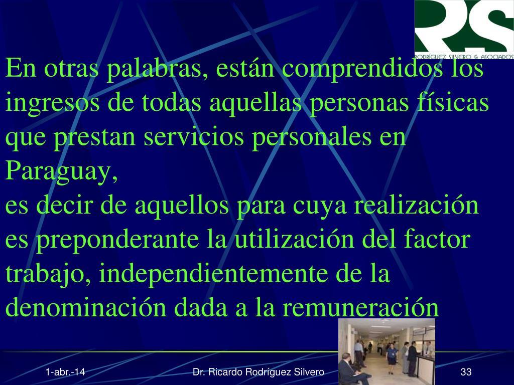 En otras palabras, están comprendidos los ingresos de todas aquellas personas físicas que prestan servicios personales en Paraguay,