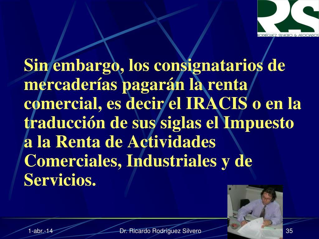 Sin embargo, los consignatarios de mercaderías pagarán la renta comercial, es decir el IRACIS o en la traducción de sus siglas el Impuesto a la Renta de Actividades Comerciales, Industriales y de Servicios.