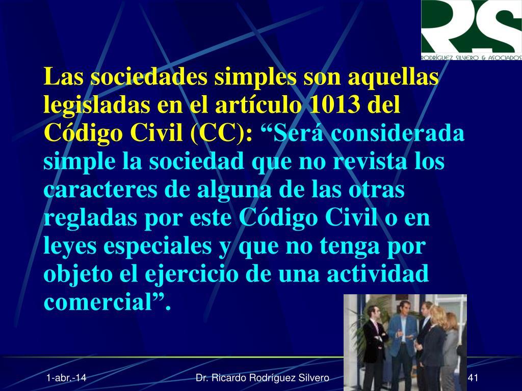 Las sociedades simples son aquellas legisladas en el artículo 1013 del Código Civil (CC):