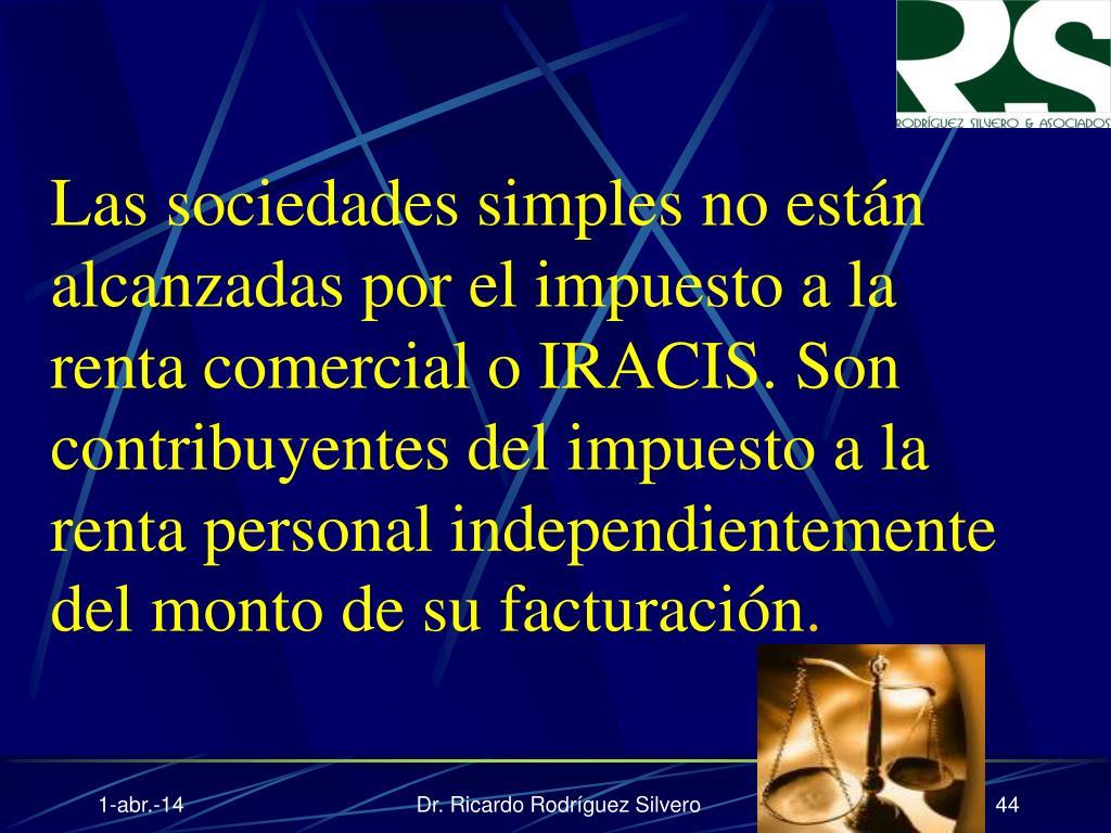 Las sociedades simples no están alcanzadas por el impuesto a la renta comercial o IRACIS. Son contribuyentes del impuesto a la renta personal independientemente del monto de su facturación