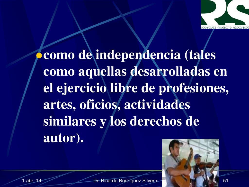 como de independencia (tales como aquellas desarrolladas en el ejercicio libre de profesiones, artes, oficios, actividades similares y los derechos de autor).
