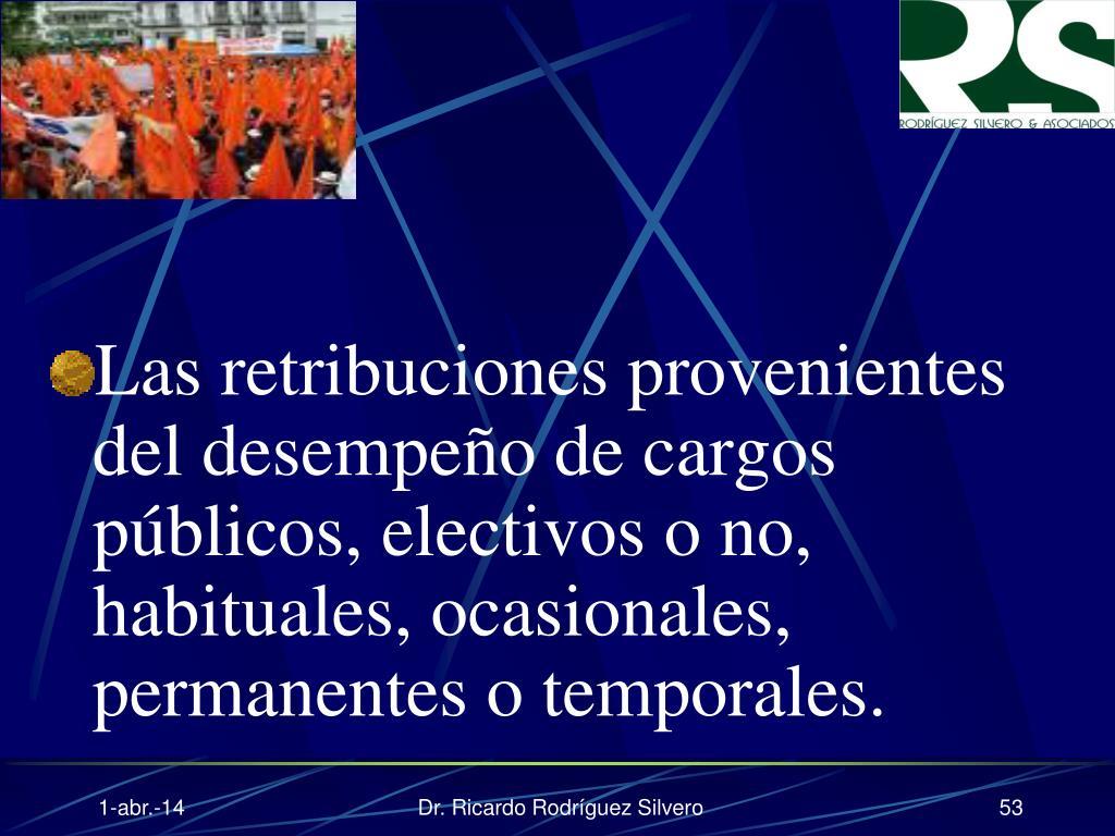 Las retribuciones provenientes del desempeño de cargos públicos, electivos o no, habituales, ocasionales, permanentes o temporales.