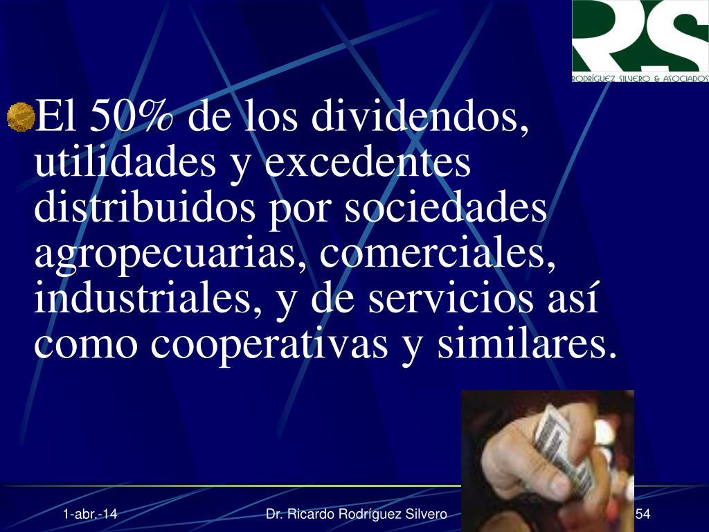 El 50% de los dividendos, utilidades y excedentes distribuidos por sociedades agropecuarias, comerciales, industriales, y de servicios así como cooperativas y similares.
