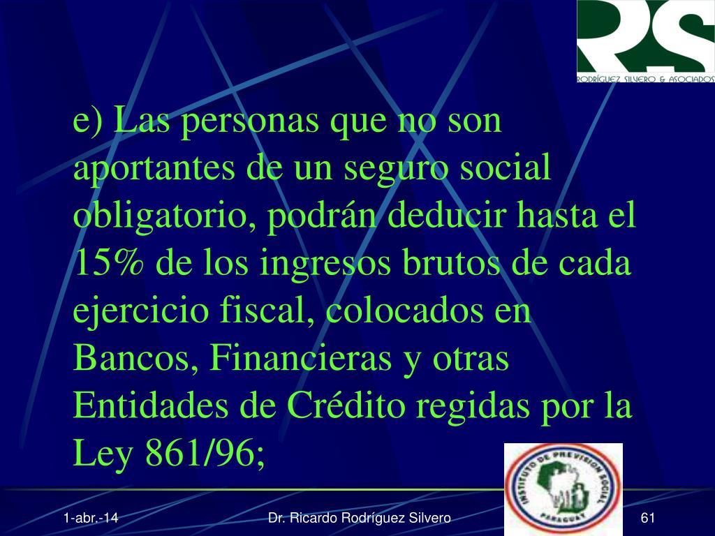 e) Las personas que no son aportantes de un seguro social obligatorio, podrán deducir hasta el 15% de los ingresos brutos de cada ejercicio fiscal, colocados en Bancos, Financieras y otras Entidades de Crédito regidas por la Ley 861/96;