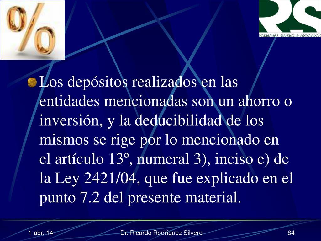 Los depósitos realizados en las entidades mencionadas son un ahorro o inversión, y la deducibilidad de los mismos se rige por lo mencionado en el artículo 13º, numeral 3), inciso e) de la Ley 2421/04, que fue explicado en el punto 7.2 del presente material.