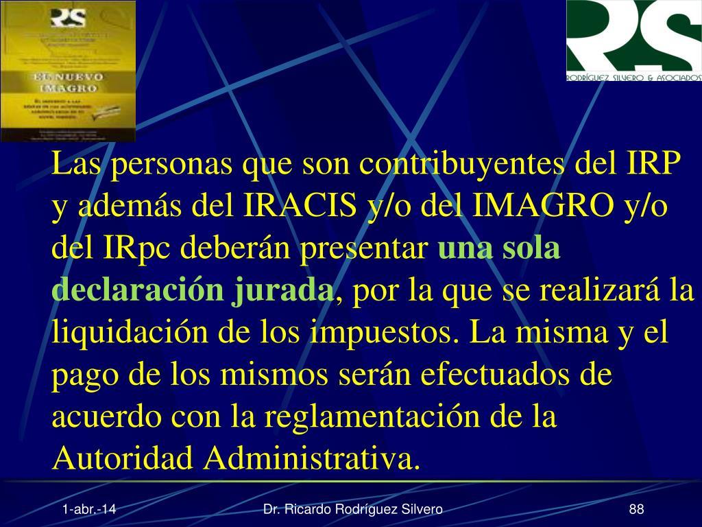 Las personas que son contribuyentes del IRP y además del IRACIS y/o del IMAGRO y/o del IRpc deberán presentar