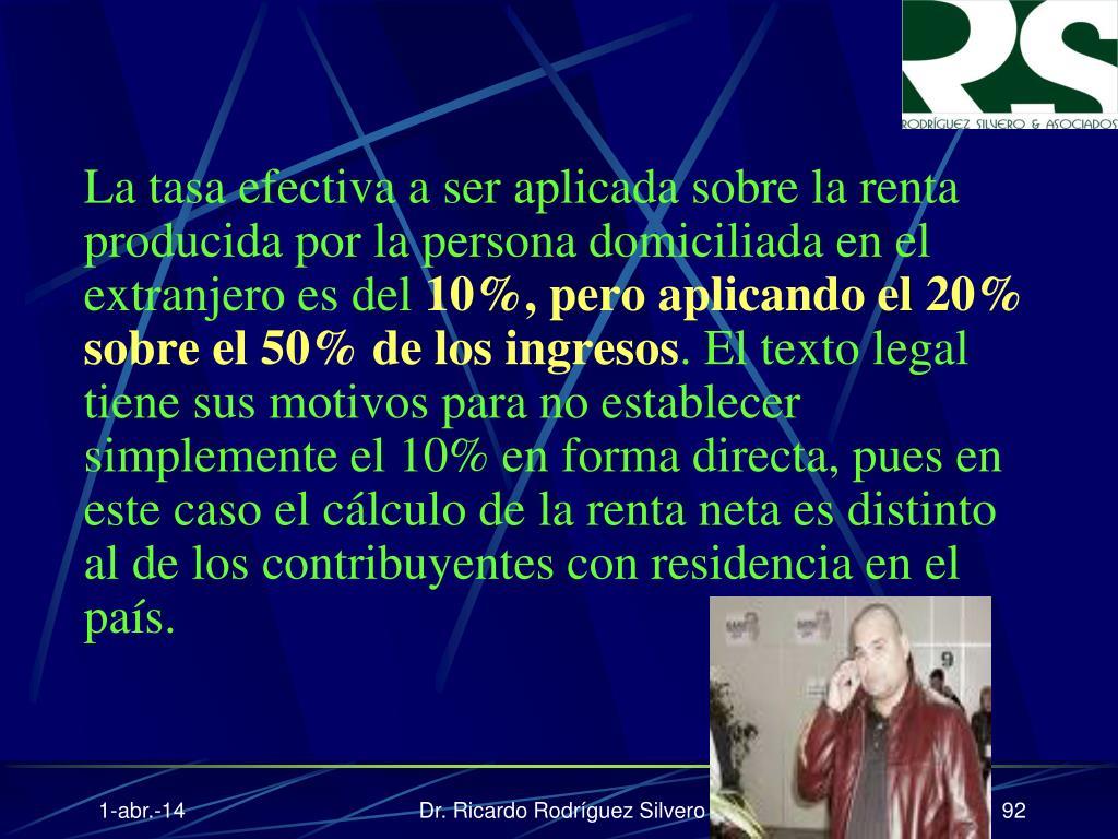 La tasa efectiva a ser aplicada sobre la renta producida por la persona domiciliada en el extranjero es del
