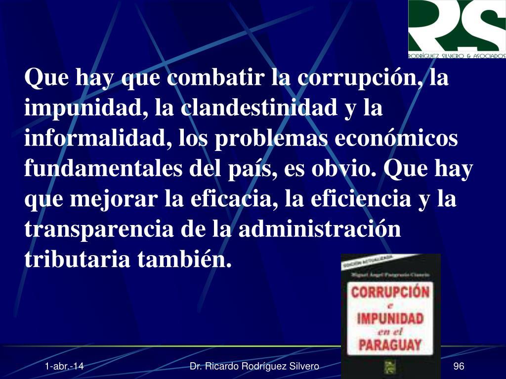 Que hay que combatir la corrupción, la impunidad, la clandestinidad y la informalidad, los problemas económicos fundamentales del país, es obvio. Que hay que mejorar la eficacia, la eficiencia y la transparencia de la administración tributaria también.