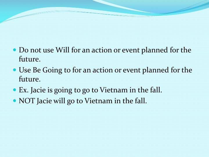 Do not use Will for an action or event planned for the future.
