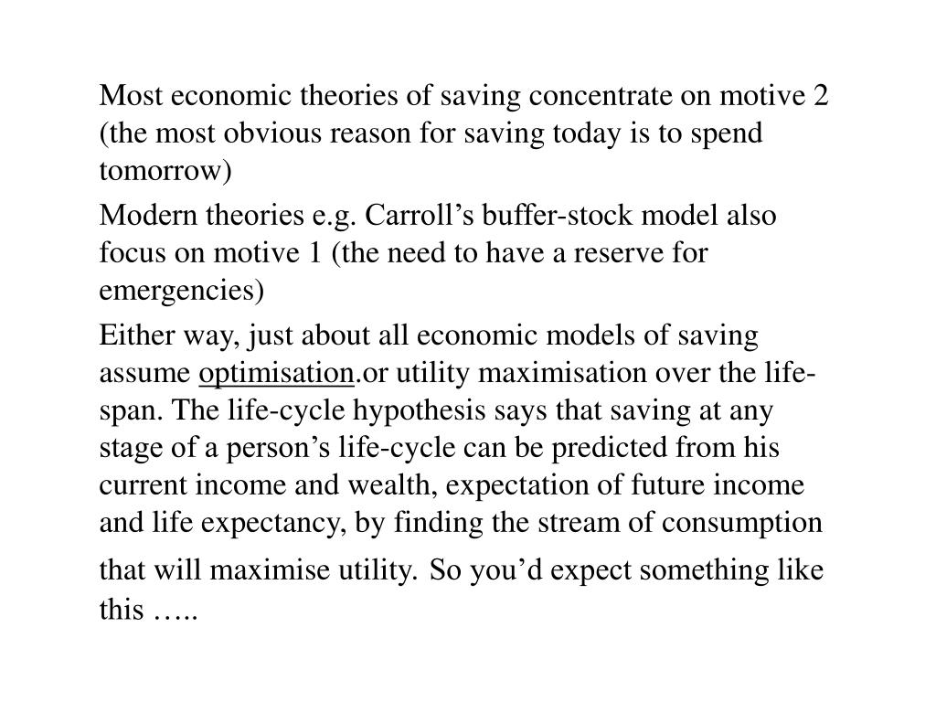 Most economic theories of saving concentrate on motive 2 (the most obvious reason for saving today is to spend tomorrow)