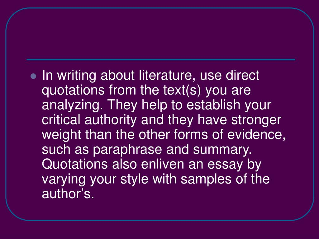 In writing about literature, use direct quotations from the text(s) you are analyzing. They help to establish your critical authority and they have stronger weight than the other forms of evidence, such as paraphrase and summary. Quotations also enliven an essay by varying your style with samples of the author's.