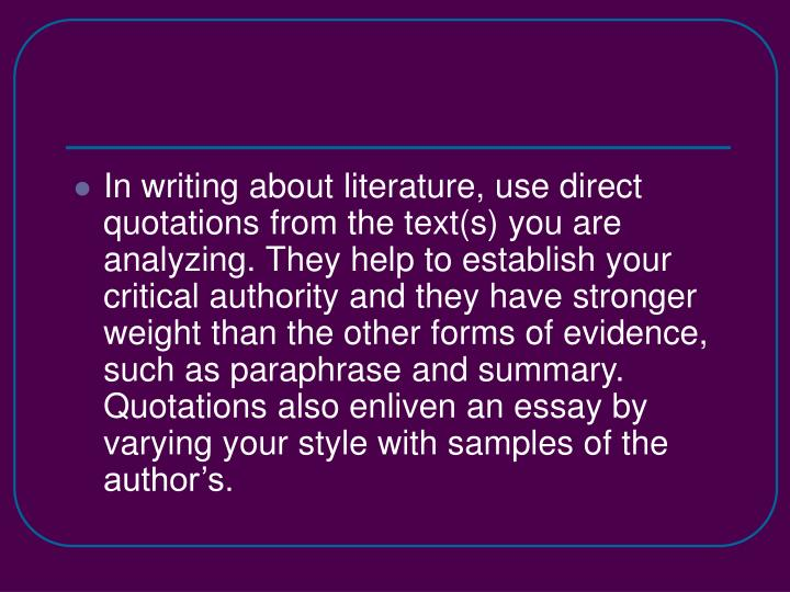 In writing about literature, use direct quotations from the text(s) you are analyzing. They help to ...
