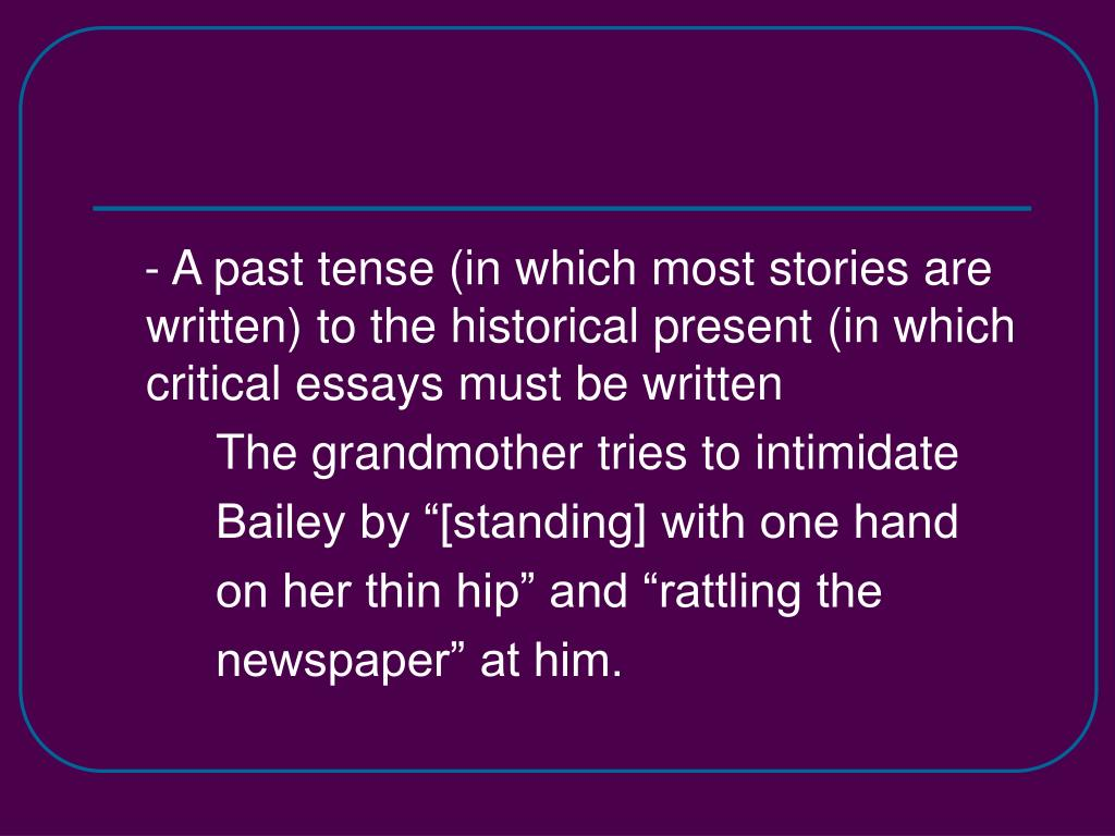 - A past tense (in which most stories are written) to the historical present (in which critical essays must be written