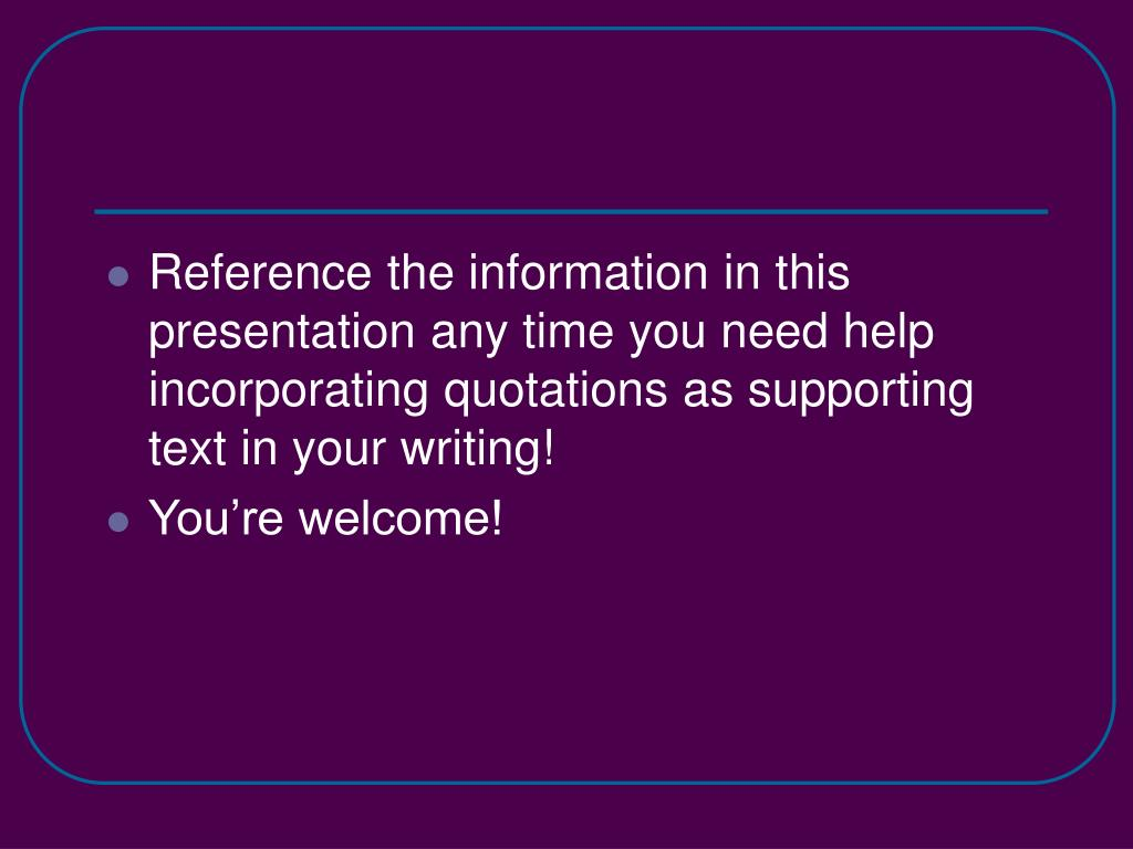 Reference the information in this presentation any time you need help incorporating quotations as supporting text in your writing!