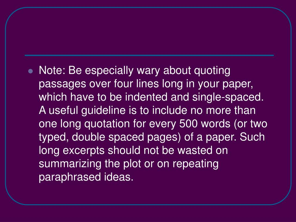 Note: Be especially wary about quoting passages over four lines long in your paper, which have to be indented and single-spaced. A useful guideline is to include no more than one long quotation for every 500 words (or two typed, double spaced pages) of a paper. Such long excerpts should not be wasted on summarizing the plot or on repeating paraphrased ideas.