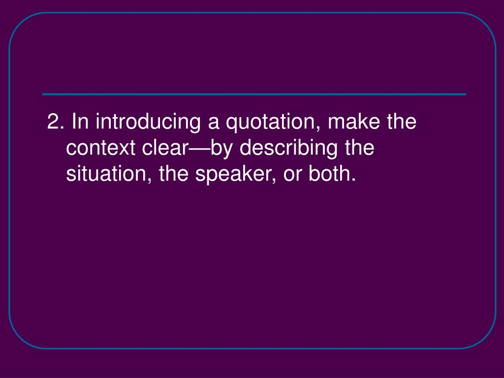 2. In introducing a quotation, make the context clear—by describing the situation, the speaker, or both.