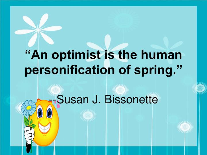 """""""An optimist is the human personification of spring."""""""