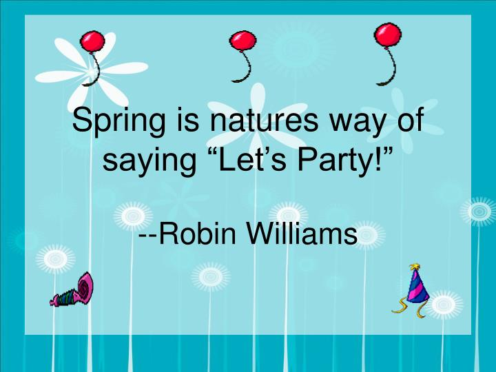 """Spring is natures way of saying """"Let's Party!"""""""