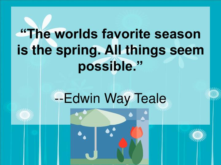 """""""The worlds favorite season is the spring. All things seem possible."""""""
