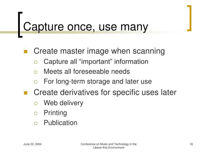 Capture once, use many