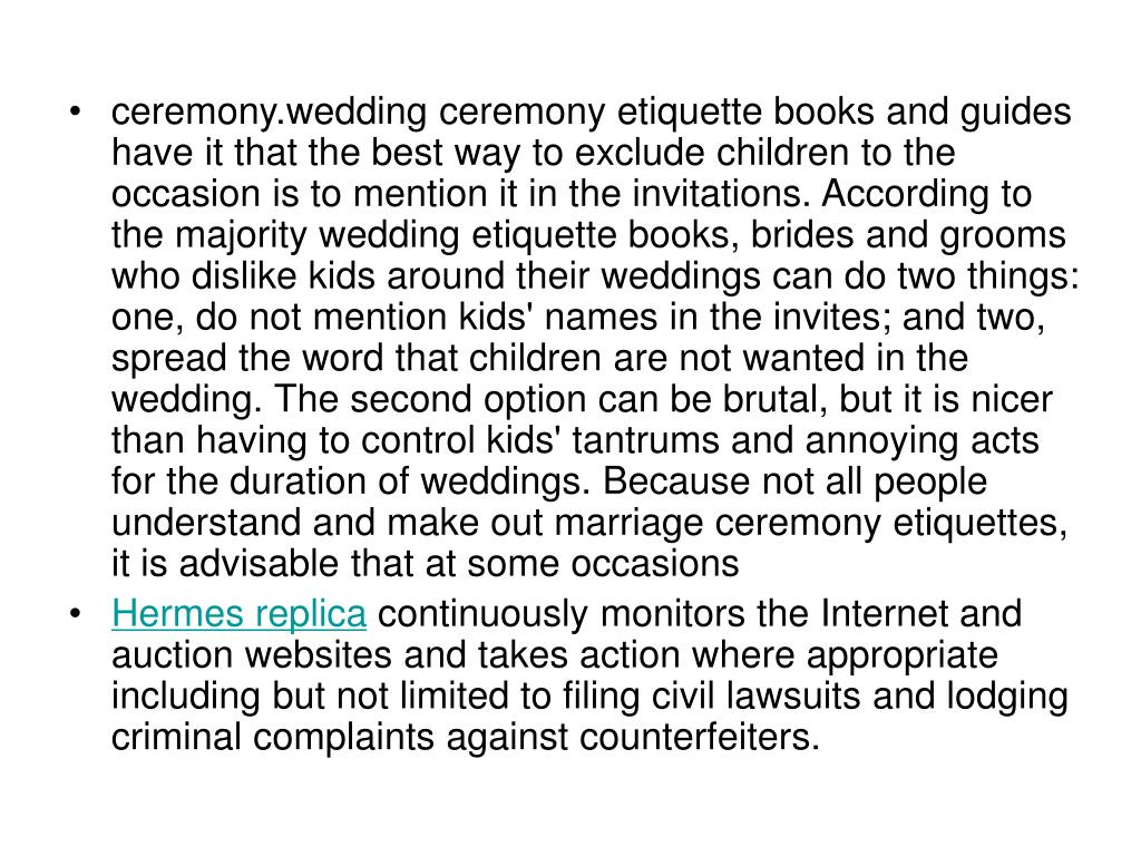ceremony.wedding ceremony etiquette books and guides have it that the best way to exclude children to the occasion is to mention it in the invitations. According to the majority wedding etiquette books, brides and grooms who dislike kids around their weddings can do two things: one, do not mention kids' names in the invites; and two, spread the word that children are not wanted in the wedding. The second option can be brutal, but it is nicer than having to control kids' tantrums and annoying acts for the duration of weddings. Because not all people understand and make out marriage ceremony etiquettes, it is advisable that at some occasions