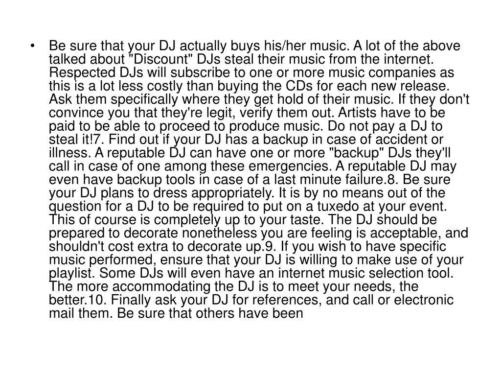 """Be sure that your DJ actually buys his/her music. A lot of the above talked about """"Discount"""" DJs steal their music from the internet. Respected DJs will subscribe to one or more music companies as this is a lot less costly than buying the CDs for each new release. Ask them specifically where they get hold of their music. If they don't convince you that they're legit, verify them out. Artists have to be paid to be able to proceed to produce music. Do not pay a DJ to steal it!7. Find out if your DJ has a backup in case of accident or illness. A reputable DJ can have one or more """"backup"""" DJs they'll call in case of one among these emergencies. A reputable DJ may even have backup tools in case of a last minute failure.8. Be sure your DJ plans to dress appropriately. It is by no means out of the question for a DJ to be required to put on a tuxedo at your event. This of course is completely up to your taste. The DJ should be prepared to decorate nonetheless you are feeling is acceptable, and shouldn't cost extra to decorate up.9. If you wish to have specific music performed, ensure that your DJ is willing to make use of your playlist. Some DJs will even have an internet music selection tool. The more accommodating the DJ is to meet your needs, the better.10. Finally ask your DJ for references, and call or electronic mail them. Be sure that others have been"""