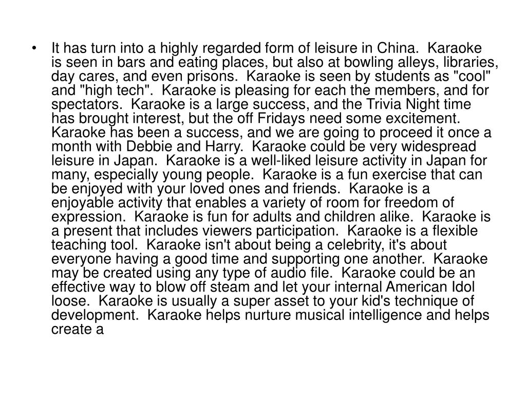 """It has turn into a highly regarded form of leisure in China.  Karaoke is seen in bars and eating places, but also at bowling alleys, libraries, day cares, and even prisons.  Karaoke is seen by students as """"cool"""" and """"high tech"""".  Karaoke is pleasing for each the members, and for spectators.  Karaoke is a large success, and the Trivia Night time has brought interest, but the off Fridays need some excitement.  Karaoke has been a success, and we are going to proceed it once a month with Debbie and Harry.  Karaoke could be very widespread leisure in Japan.  Karaoke is a well-liked leisure activity in Japan for many, especially young people.  Karaoke is a fun exercise that can be enjoyed with your loved ones and friends.  Karaoke is a enjoyable activity that enables a variety of room for freedom of expression.  Karaoke is fun for adults and children alike.  Karaoke is a present that includes viewers participation.  Karaoke is a flexible teaching tool.  Karaoke isn't about being a celebrity, it's about everyone having a good time and supporting one another.  Karaoke may be created using any type of audio file.  Karaoke could be an effective way to blow off steam and let your internal American Idol loose.  Karaoke is usually a super asset to your kid's technique of development.  Karaoke helps nurture musical intelligence and helps create a"""