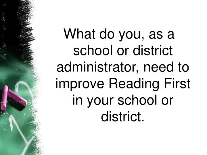What do you, as a school or district administrator, need to improve Reading First in your school or district.