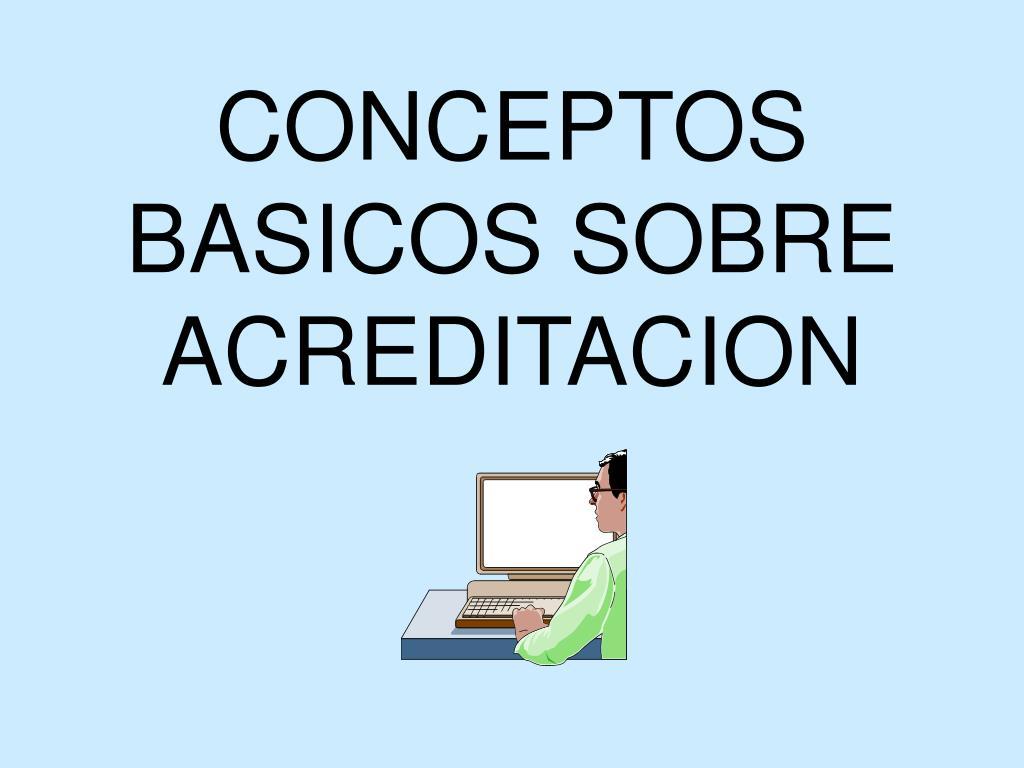CONCEPTOS BASICOS SOBRE ACREDITACION
