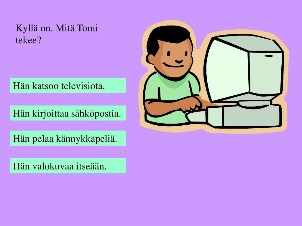 Kyllä on. Mitä Tomi tekee?