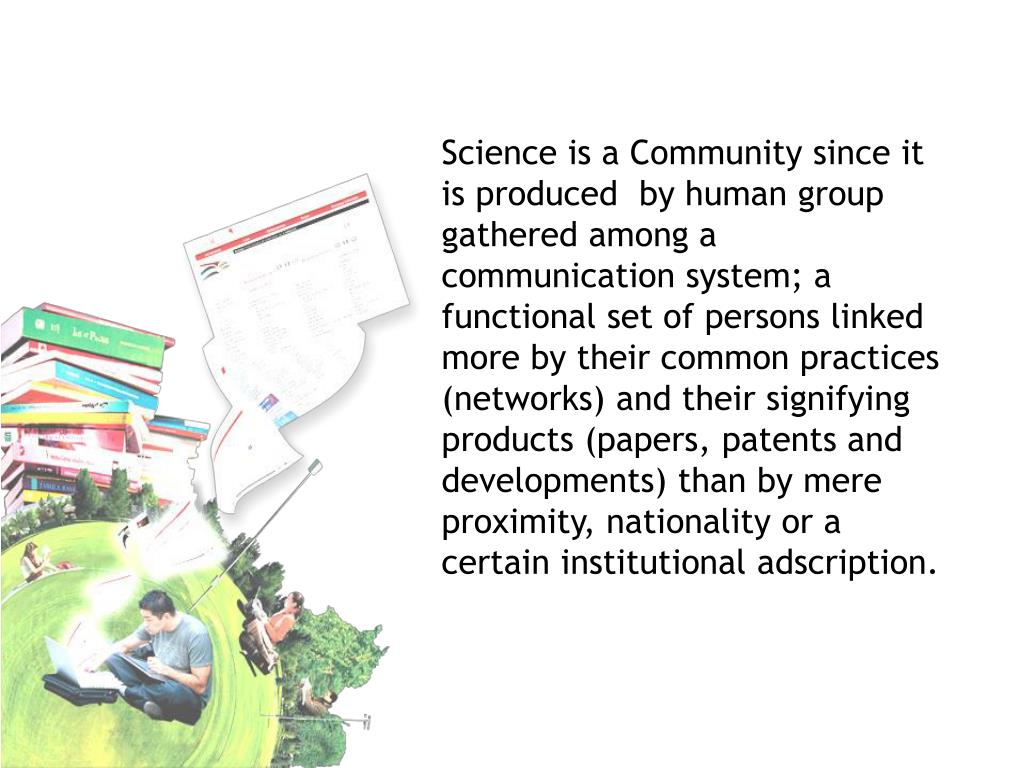 Science is a Community since it is produced  by human group gathered among a communication system; a functional set of persons linked more by their common practices (networks) and their signifying products (papers, patents and developments) than by mere proximity, nationality or a certain institutional adscription.