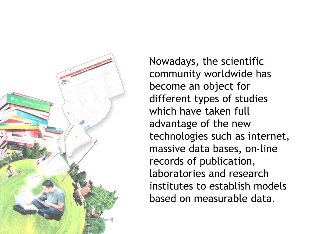 Nowadays, the scientific community worldwide has become an object for different types of studies which have taken full advantage of the new technologies such as internet, massive data bases, on-line records of publication, laboratories and research institutes to establish models based on measurable data.