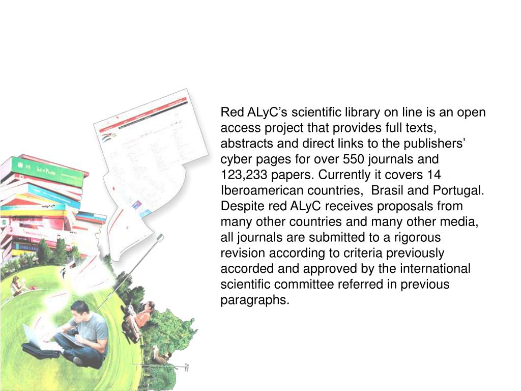 Red ALyC's scientific library on line is an open access project that provides full texts, abstracts and direct links to the publishers' cyber pages for over 550 journals and 123,233 papers. Currently it covers 14 Iberoamerican countries,  Brasil and Portugal. Despite red ALyC receives proposals from many other countries and many other media, all journals are submitted to a rigorous revision according to criteria previously accorded and approved by the international scientific committee referred in previous paragraphs.