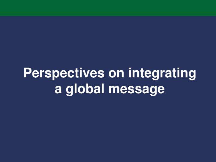 Perspectives on integrating a global message