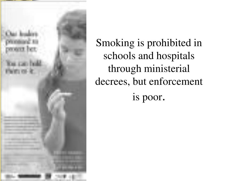 Smoking is prohibited in schools and hospitals through ministerial decrees, but enforcement is poor