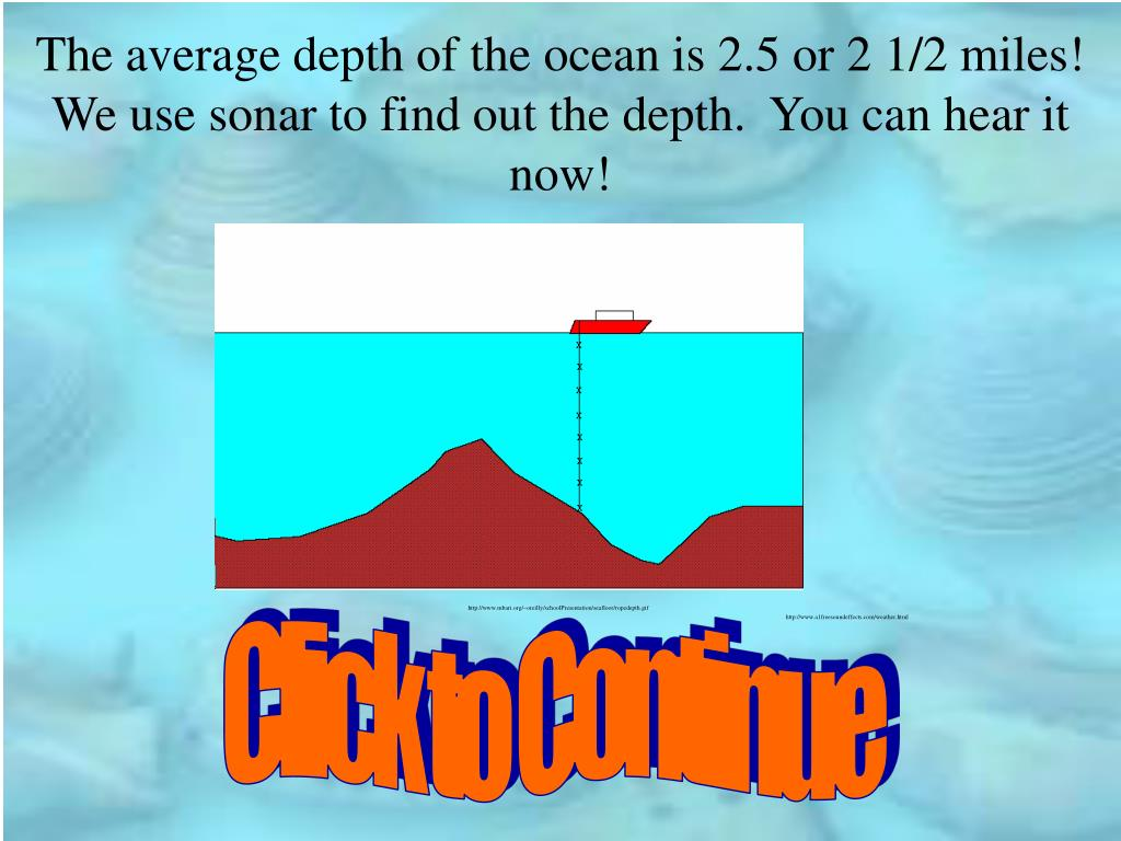 The average depth of the ocean is 2.5 or 2 1/2 miles!