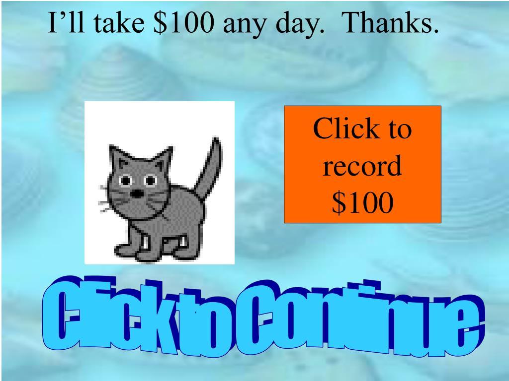 I'll take $100 any day.  Thanks.