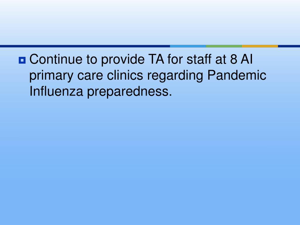 Continue to provide TA for staff at 8 AI primary care clinics regarding Pandemic Influenza preparedness.