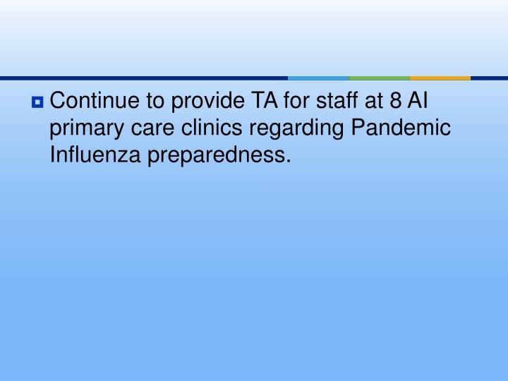 Continue to provide TA for staff at 8 AI primary care clinics regarding Pandemic Influenza preparedn...