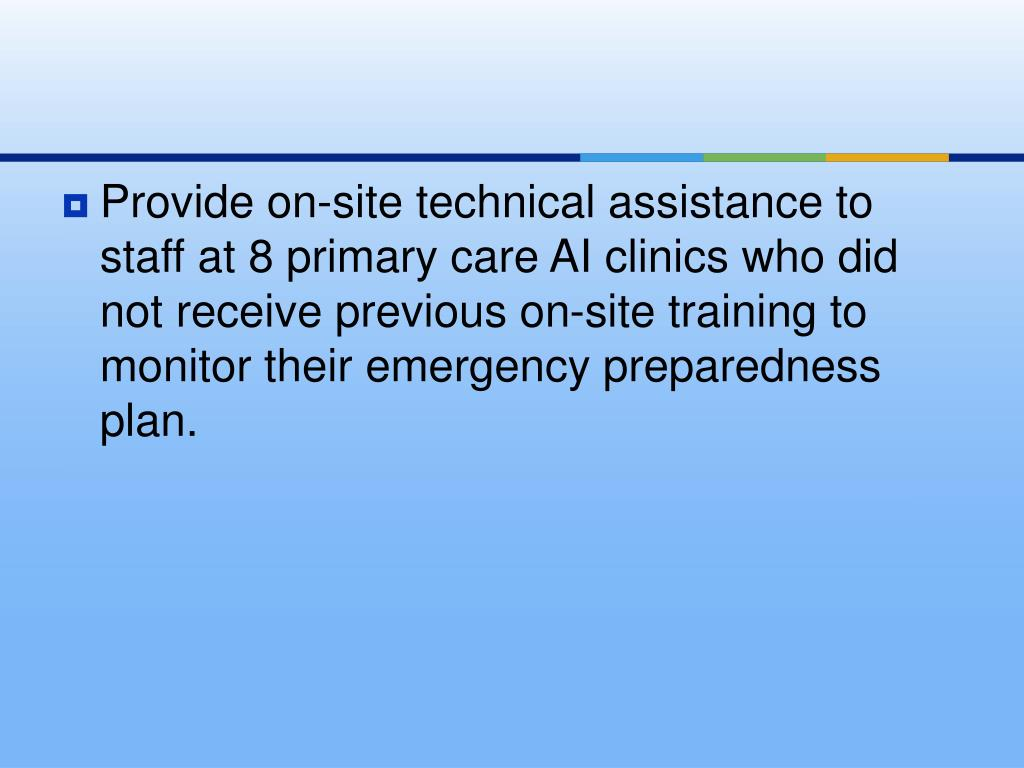 Provide on-site technical assistance to staff at 8 primary care AI clinics who did not receive previous on-site training to monitor their emergency preparedness plan.
