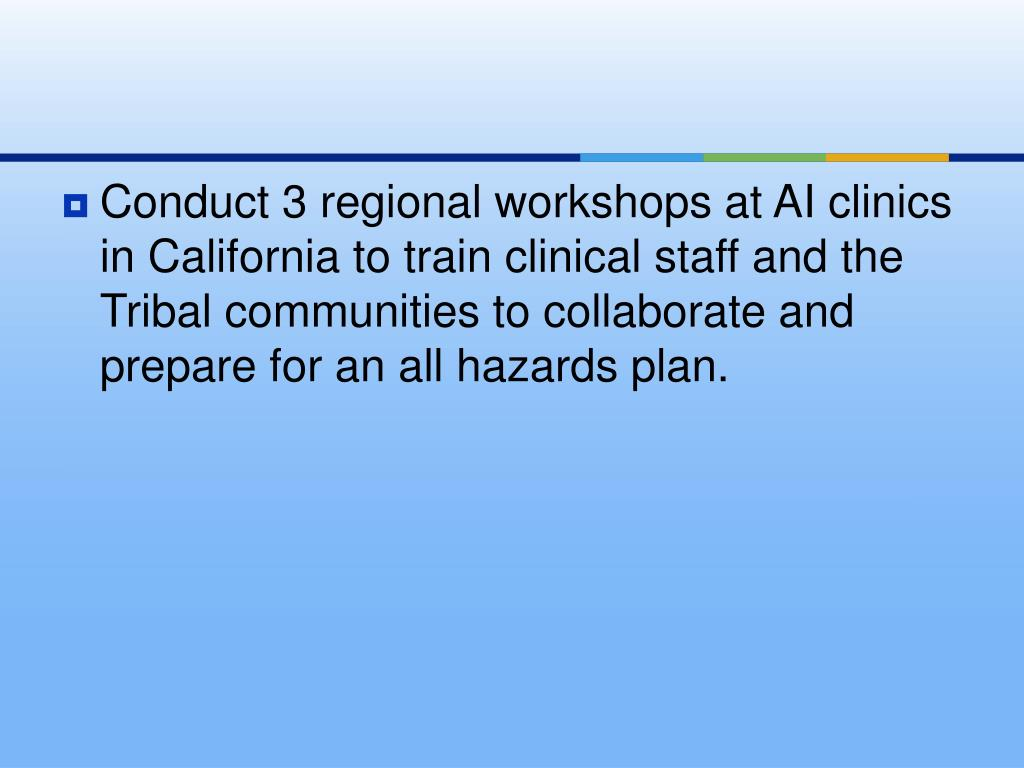 Conduct 3 regional workshops at AI clinics in California to train clinical staff and the Tribal communities to collaborate and prepare for an all hazards plan.