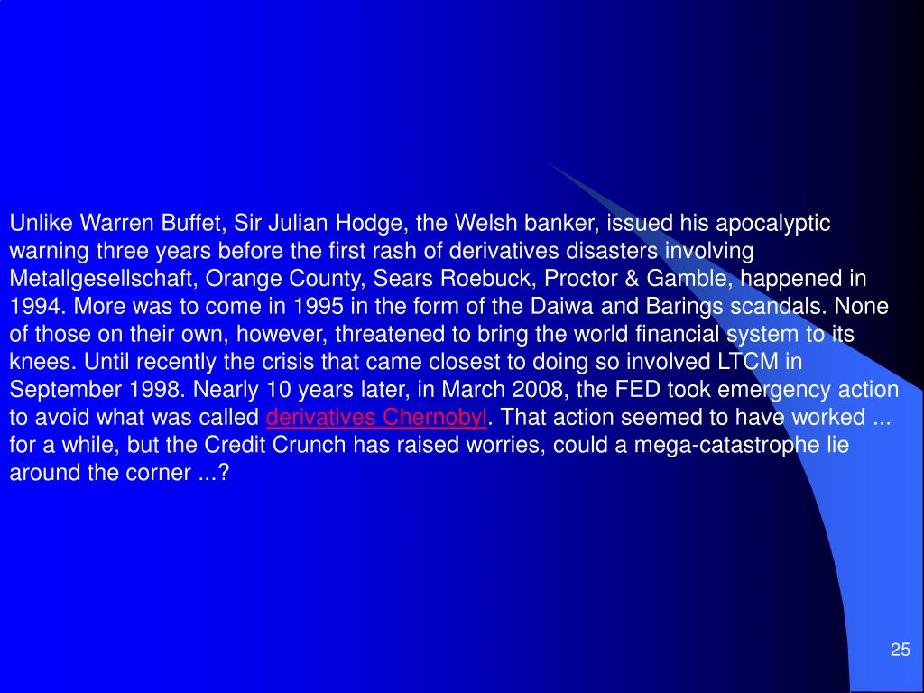 Unlike Warren Buffet, Sir Julian Hodge, the Welsh banker, issued his apocalyptic warning three years before the first rash of derivatives disasters involving Metallgesellschaft, Orange County, Sears Roebuck, Proctor & Gamble, happened in 1994. More was to come in 1995 in the form of the Daiwa and Barings scandals. None of those on their own, however, threatened to bring the world financial system to its knees. Until recently the crisis that came closest to doing so involved LTCM in September 1998. Nearly 10 years later, in March 2008, the FED took emergency action to avoid what was called