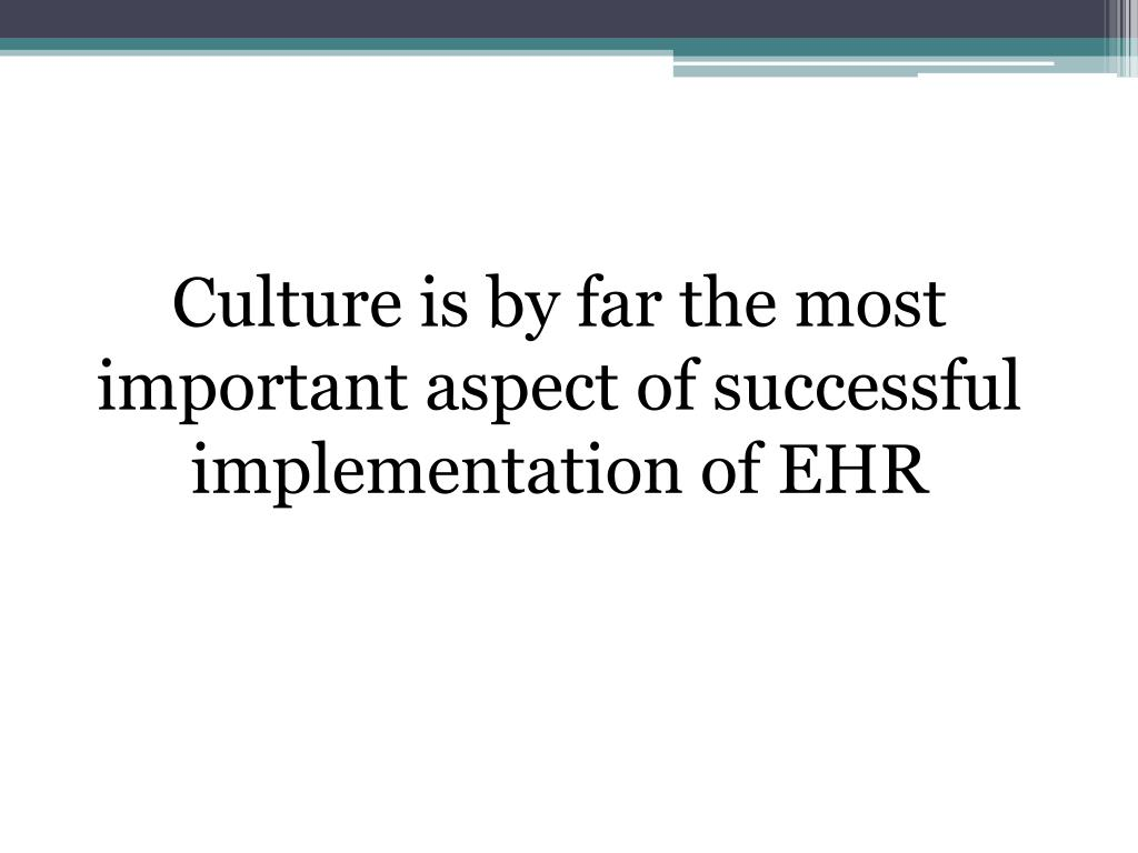Culture is by far the most important aspect of successful implementation of EHR