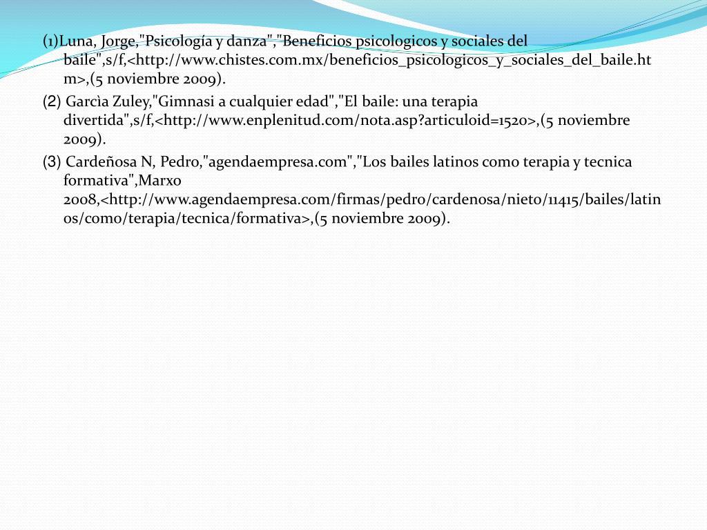 """(1)Luna, Jorge,""""Psicología y danza"""",""""Beneficios psicologicos y sociales del baile"""",s/f,<http://www.chistes.com.mx/beneficios_psicologicos_y_sociales_del_baile.htm>,(5 noviembre 2009)."""