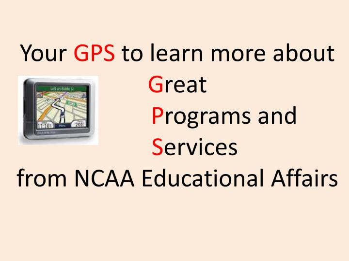 Your gps to learn more about g reat p rograms and s ervices from ncaa educational affairs