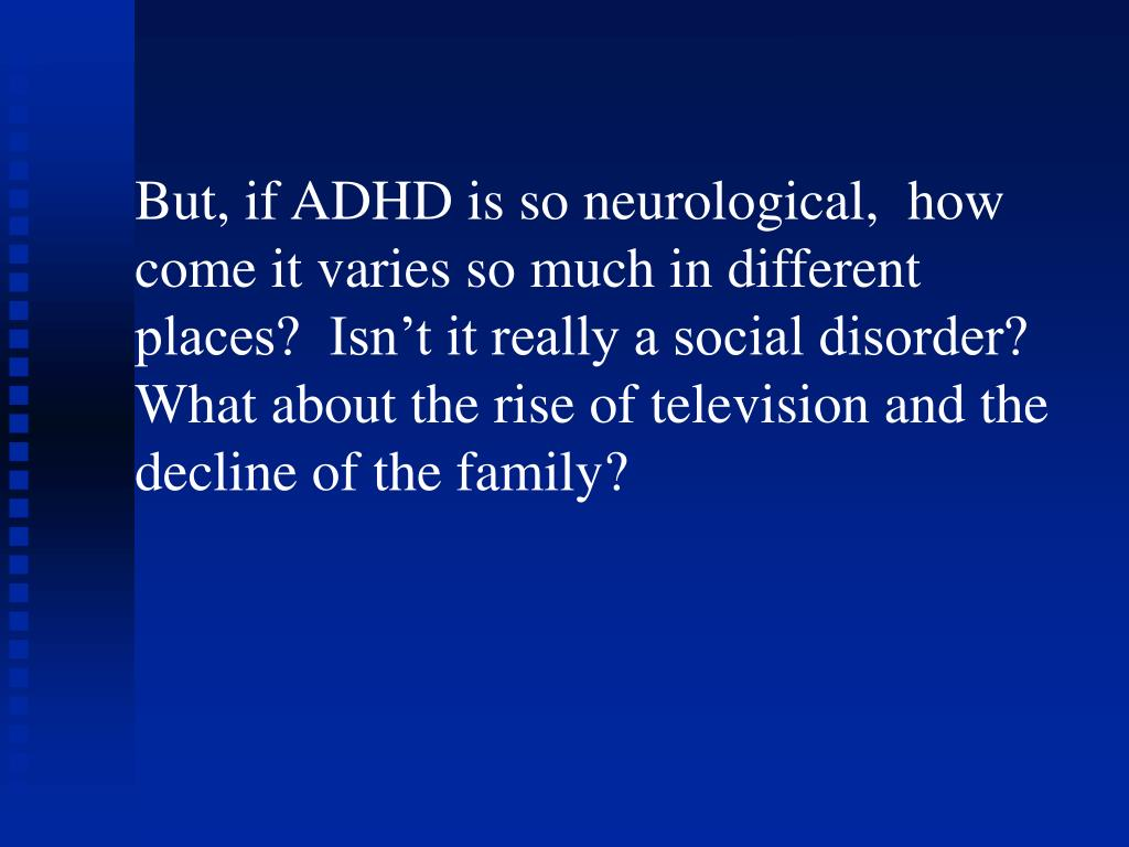But, if ADHD is so neurological,  how come it varies so much in different places?  Isn't it really a social disorder?  What about the rise of television and the decline of the family?