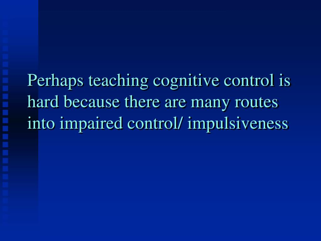 Perhaps teaching cognitive control is hard because there are many routes into impaired control/ impulsiveness